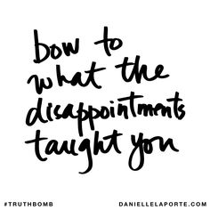 Bow to what the disappointments taught you. Subscribe: DanielleLaPorte.com #Truthbomb #Words #Quotes