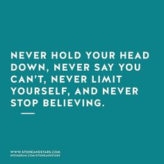 Never hold your head down, never say you can't, never limit yourself, and never stop believing.
