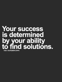 Your success is determined by your ability to find solutions... wise words