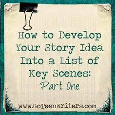 Go Teen Writers: How to Develop Your Story Idea Into A List of Key Scenes - Part 1