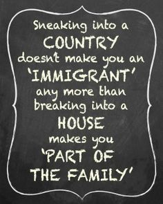 It's not anti-immigration. It's anti ILLEGAL immigration. Its not bigotry. Its not a race. Its a crime. It hurts the economy and education system. Better laws and closed borders. Out Of Touch, Thing 1, Thats The Way, We The People, Sneaky People, Great Quotes, Inspirational Quotes, Motivational Pictures, Awesome Quotes