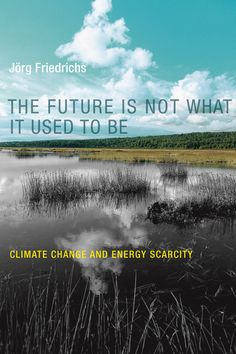The Future is Not What It Used to Be: Climate Change and Energy Scarcity by Jörg Friedrichs
