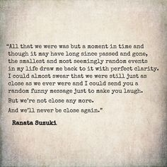 """""""All that we were was but a moment in time. I could almost swear that we were still just as close as we ever were and I could send you a random funny message just to make you laugh. But we're not close any more. And we'll never be close again."""" - Ranata S"""