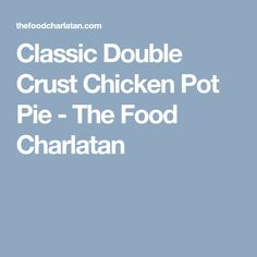 Classic Double Crust Chicken Pot Pie - The Food Charlatan