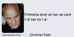 Octavian Paler - Prietenia este un har pe care il ai sau nu-l ai. Letters, Quotes, Quotations, Letter, Lettering, Quote, Shut Up Quotes, Calligraphy