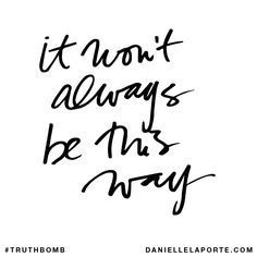 It won't always be this way. Subscribe: DanielleLaPorte.com #Truthbomb #Words #Quotes