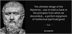 The ultimate design of the Mysteries ... was to lead us back to the principles from which we descended, ... a perfect enjoyment of intellectual [spiritual] good. - Plato
