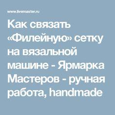 Как связать «Филейную» сетку на вязальной машине - Ярмарка Мастеров - ручная работа, handmade