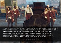 """I never thought twice about killing every blighter I saw until I was walking down an alley and overheard a side conversation of a lady crying and a man consoling her. She said """"I knew the blighters were a bad lot, but I never thought it'd get my Jonathan killed."""" I killed Jonathan… he had a wife. I never thought about that. Now I only kill when I need to."""