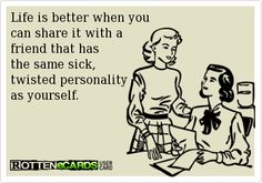 Life is better when you can share it with a friend that has the same sick, twisted personality as yourself.