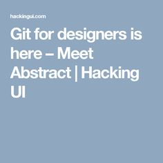 Git for designers is here – Meet Abstract | Hacking UI
