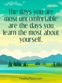 Positive Quote: The days you are most uncomfortable are the days you learn the most about yourself. www.HealthyPlace.com