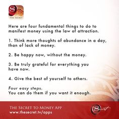 Here are four fundamental things to do to manifest money using the law of attraction.   1. Think more thoughts of abundance in a day, than of lack of money.   2. Be happy now, without the money.   3. Be truly grateful for everything you have now.   4. Give the best of yourself to others.   Four easy steps. You can do them if you want it enough.  from The Secret To Money app