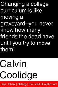 Calvin Coolidge - Changing a college curriculum is like moving a graveyard--you never know how many friends the dead have until you try to move them! #quotations #quotes