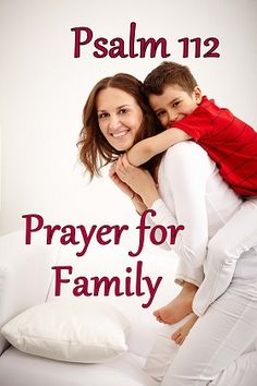 Prayer for family. This is based on Psalm 112. You can pray this for your family or any family that you believe need prayers. http://www.missionariesofprayer.org/2015/10/psalm-112-a-prayer-for-family/