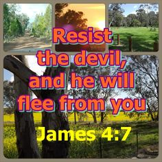 James 4:7  Submit yourselves therefore to God. Resist the devil, and he will flee from you.