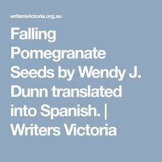 Falling Pomegranate Seeds by Wendy J. Dunn translated into Spanish. | Writers Victoria