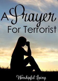 Terrorism is all around us. The world is filled with evil. Yet, we need to remember that God has called us to something greater - and that involves prayer. Read more: A Prayer for Terrorist - Worshipful Living