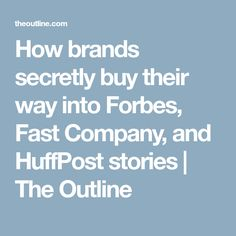 How brands secretly buy their way into Forbes, Fast Company, and HuffPost  stories  