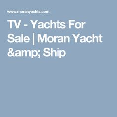 TV - Yachts For Sale | Moran Yacht & Ship