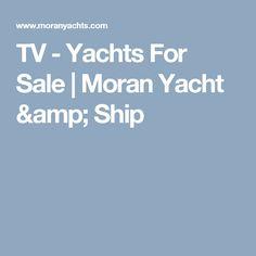 TV - Yachts For Sale | Moran Yacht & Ship