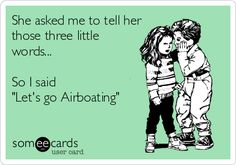 She asked me to tell her those three little words... So I said 'Let's go Airboating'.