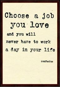 """Choose a job you love and you will never have to work a day in your life"" - Confucius"