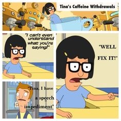 """Bob's Burgers"" . Tina gets addicted to espresso. Without the espresso machine she gets cranky and goes through caffeine withdrawals. This part is hilarious as she snaps at her crush Jimmy Jr. #bobsBurgers"