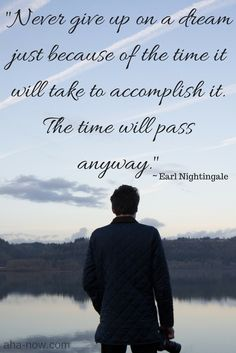 """Never give up on a dream just because of the time it will take to accomplish it. The time will pass anyway."" ~ Earl Nightingale"