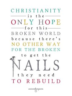 Christianity is the only hope for this broken world because there's no other way for the broken to get the Nails they need to rebuild.