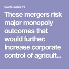 ure  The three resulting companies could control around 70% of the world's agro-chemicals and more than 60% of  commercial seeds. Through dominant market share and sheer political power, they would unduly influence our  agriculture and food system.   Restrict farmers' choices  Reduced competition and increased market dominance would further restrict the diversity of seeds, harm farmers'.
