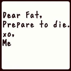 Dear fat, prepare to die quotes quote fitness workout motivation fat exercise motivate workout motivation