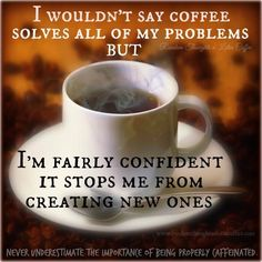 coffee doesn't solve all my problems, but it sure does help