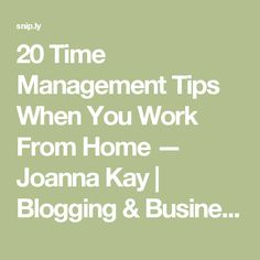 20 Time Management Tips When You Work From Home — Joanna Kay   Blogging & Business Tips For Creative Entrepreneurs