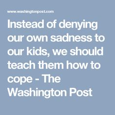 Instead of denying our own sadness to our kids, we should teach them how to cope - The Washington Post