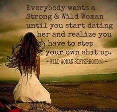 Everybody wants a strong and wild woman until you start dating her and realise you have to step your own shit up. Wild Women Quotes, Strong Women Quotes, Wise Women, Woman Quotes, Me Quotes, Wild Girl Quotes, Fierce Quotes, Beloved Quotes, Parent Quotes