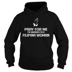 PRAY FOR ME I AM MARRIED TO A FILIPINA WOMAN T-SHIRTS, HOODIES, SWEATSHIRT (42.99$ ==► Shopping Now)