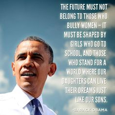 """The future must not belong to those who bully women - it must be shaped by girls who go to school, and those who stand for a world where our daughters can live their dreams just like our sons."" - Barack Obama"
