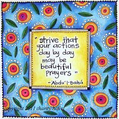 Strive that your actions day by day may be beautiful prayers. #bahai