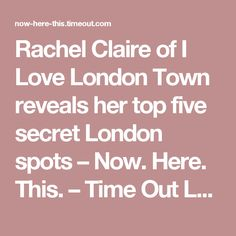 Rachel Claire of I Love London Town reveals her top five secret London spots – Now. Here. This. – Time Out London
