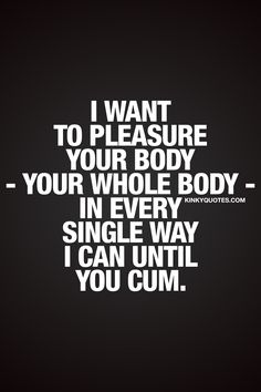 I want to pleasure your body – your whole body – in every single way I can until you cum. ❤ #couplegoals – The way it should be when you are in bed with your girlfriend, boyfriend, husband or wife #seductive #sexy #quote