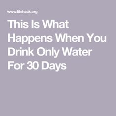 This Is What Happens When You Drink Only Water For 30 Days