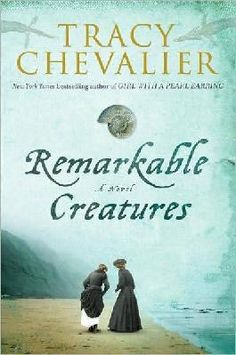 Remarkable Creatures by Tracy Chevalier:  Love her books...can't wait to read this one