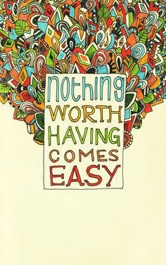 """Nothing worth having comes easy.""   I like this print.  But I'm a big enough dork that I wish it said 'easily' instead."