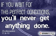 If you wait for perfect conditions, you'll never get anything done. | via @SparkPeople #motivation #quote #backontrack