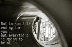 Not to spoil the ending for you... but everything is going to be ok.  #hope So True. Hold on to hope
