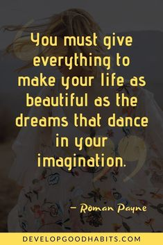 """You must give everything to make your life as beautiful as the dreams that dance in your imagination."" – Roman Payne Short Deep Quotes, Deep Quotes About Love, Inspiring Quotes About Life, Good Quotes, Best Quotes, Life Quotes To Live By, Dream Quotes, Positive Quotes, Motivational Quotes"