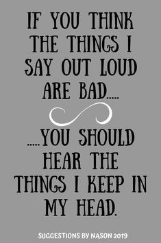 Suggestions By Nason~If you think the things I say out loud are bad.you should hear the things I keep in my head Mom Quotes, Family Quotes, True Quotes, Funny Quotes, Humorous Sayings, Naughty Quotes, Sarcastic Quotes, Funny Inspirational Quotes, Great Quotes