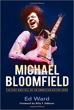 Michael Bloomfield: The Rise and Fall of an American Guitar Hero: Amazon.co.uk: Billy F. Gibbons, Ed Ward: 9781613733288: Books