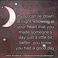 If you can lie down at night, knowing in your heart that you made someone's day just a little bit better, you know you had a good day.